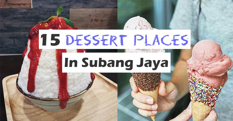 15 Best Dessert Places In Subang Jaya Everyone With A Sweet Tooth